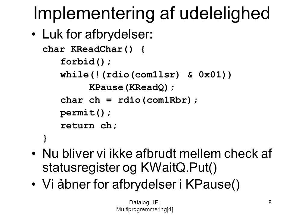 Datalogi 1F: Multiprogrammering[4] 8 Implementering af udelelighed Luk for afbrydelser: char KReadChar() { forbid(); while(!(rdio(com1lsr) & 0x01)) KPause(KReadQ); char ch = rdio(com1Rbr); permit(); return ch; } Nu bliver vi ikke afbrudt mellem check af statusregister og KWaitQ.Put() Vi åbner for afbrydelser i KPause()