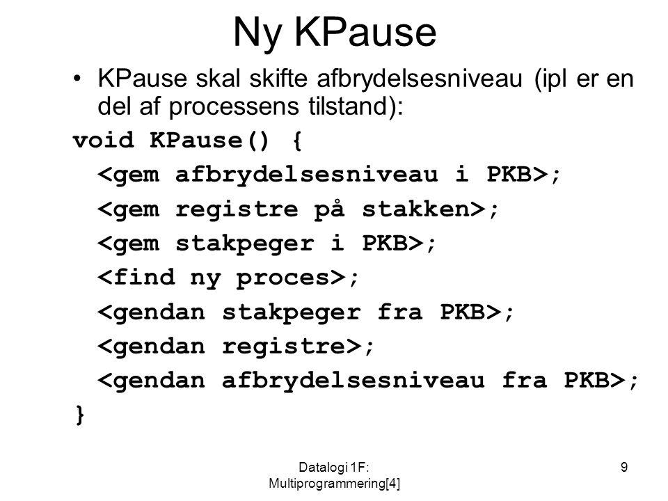 Datalogi 1F: Multiprogrammering[4] 9 Ny KPause KPause skal skifte afbrydelsesniveau (ipl er en del af processens tilstand): void KPause() { ; }