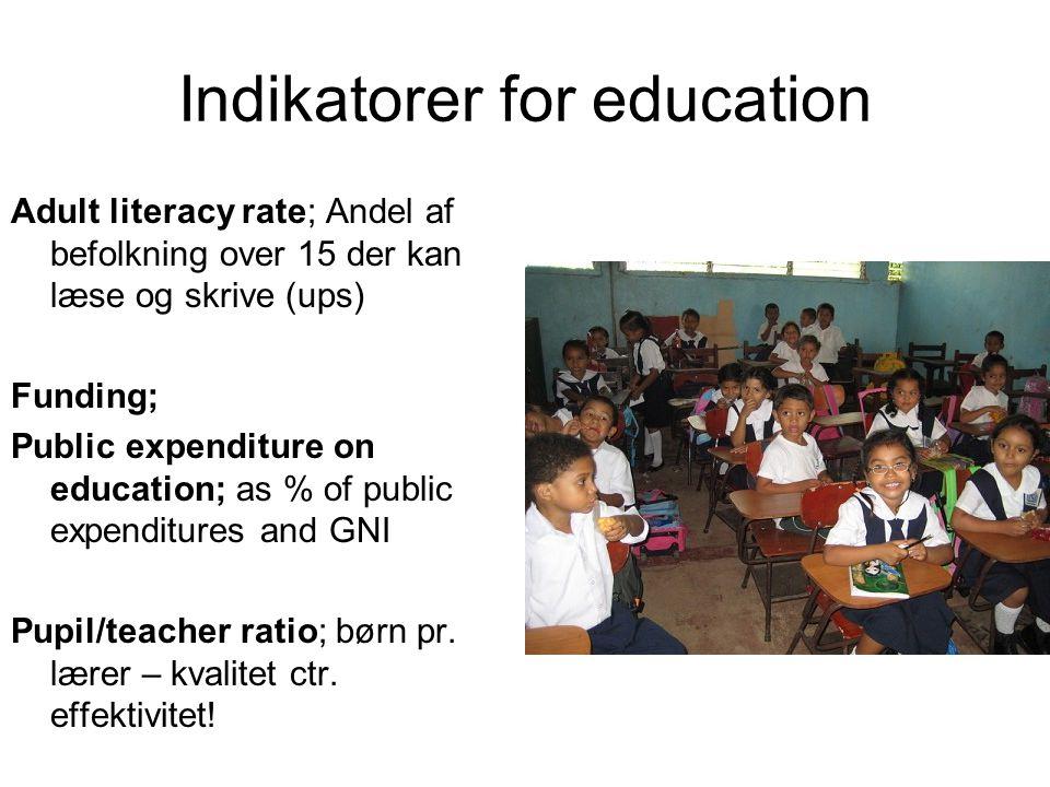 Indikatorer for education Adult literacy rate; Andel af befolkning over 15 der kan læse og skrive (ups) Funding; Public expenditure on education; as % of public expenditures and GNI Pupil/teacher ratio; børn pr.
