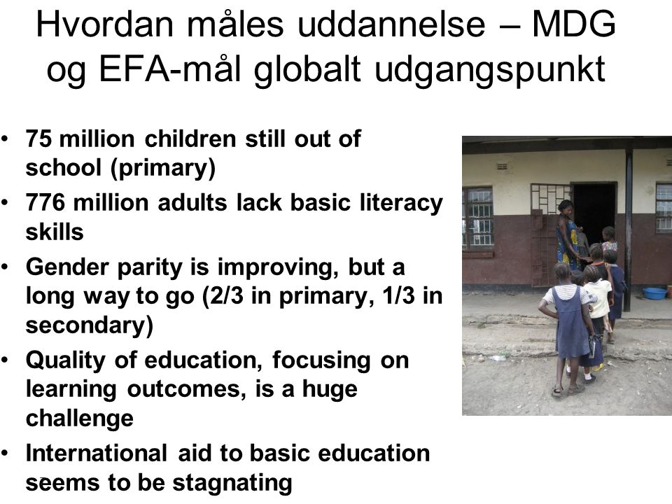Hvordan måles uddannelse – MDG og EFA-mål globalt udgangspunkt 75 million children still out of school (primary) 776 million adults lack basic literacy skills Gender parity is improving, but a long way to go (2/3 in primary, 1/3 in secondary) Quality of education, focusing on learning outcomes, is a huge challenge International aid to basic education seems to be stagnating 7