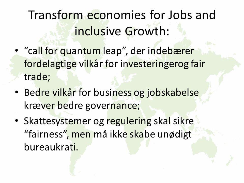 Transform economies for Jobs and inclusive Growth: call for quantum leap , der indebærer fordelagtige vilkår for investeringerog fair trade; Bedre vilkår for business og jobskabelse kræver bedre governance; Skattesystemer og regulering skal sikre fairness , men må ikke skabe unødigt bureaukrati.