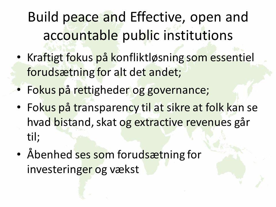 Build peace and Effective, open and accountable public institutions Kraftigt fokus på konfliktløsning som essentiel forudsætning for alt det andet; Fokus på rettigheder og governance; Fokus på transparency til at sikre at folk kan se hvad bistand, skat og extractive revenues går til; Åbenhed ses som forudsætning for investeringer og vækst