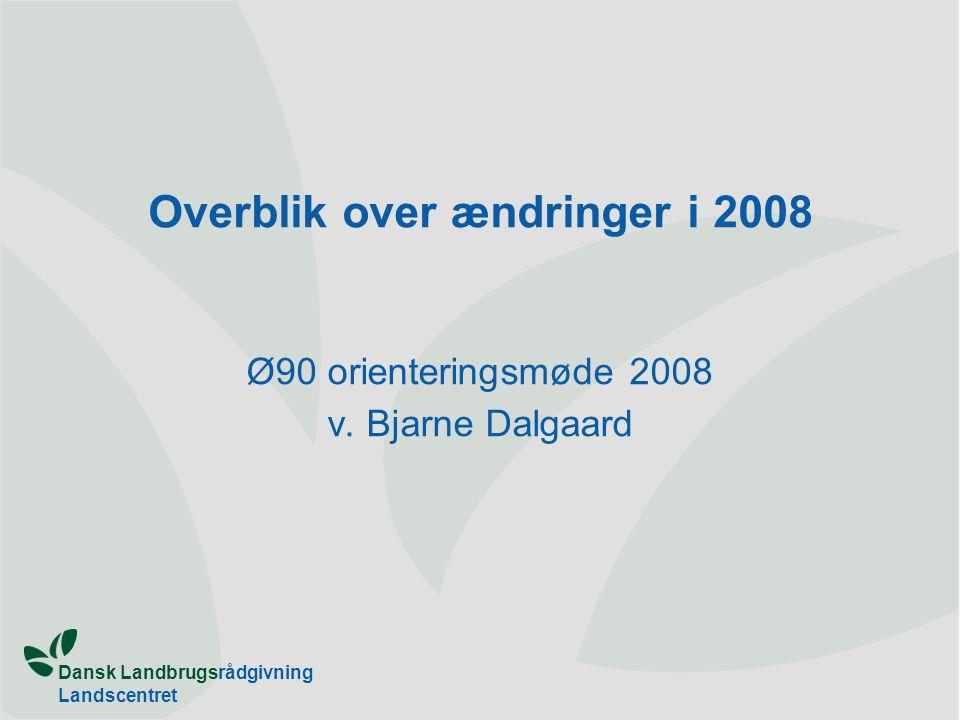 Dansk Landbrugsrådgivning Landscentret Overblik over ændringer i 2008 Ø90 orienteringsmøde 2008 v.