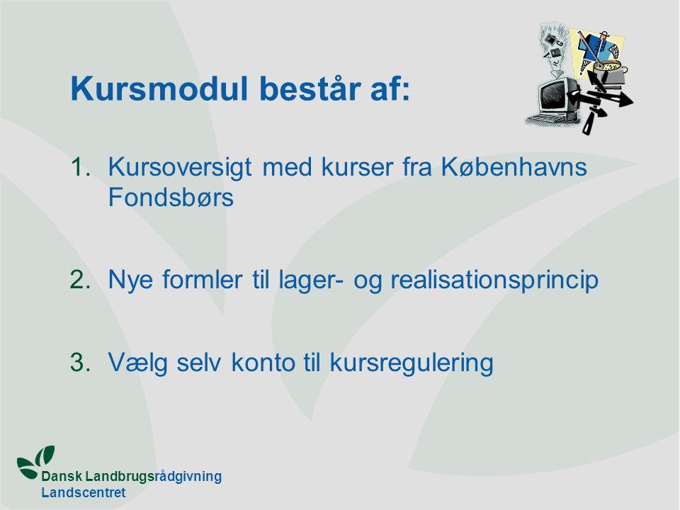 Dansk Landbrugsrådgivning Landscentret Kursmodul består af: 1.Kursoversigt med kurser fra Københavns Fondsbørs 2.Nye formler til lager- og realisationsprincip 3.Vælg selv konto til kursregulering