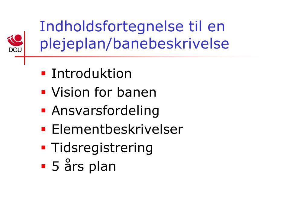 Indholdsfortegnelse til en plejeplan/banebeskrivelse  Introduktion  Vision for banen  Ansvarsfordeling  Elementbeskrivelser  Tidsregistrering  5 års plan