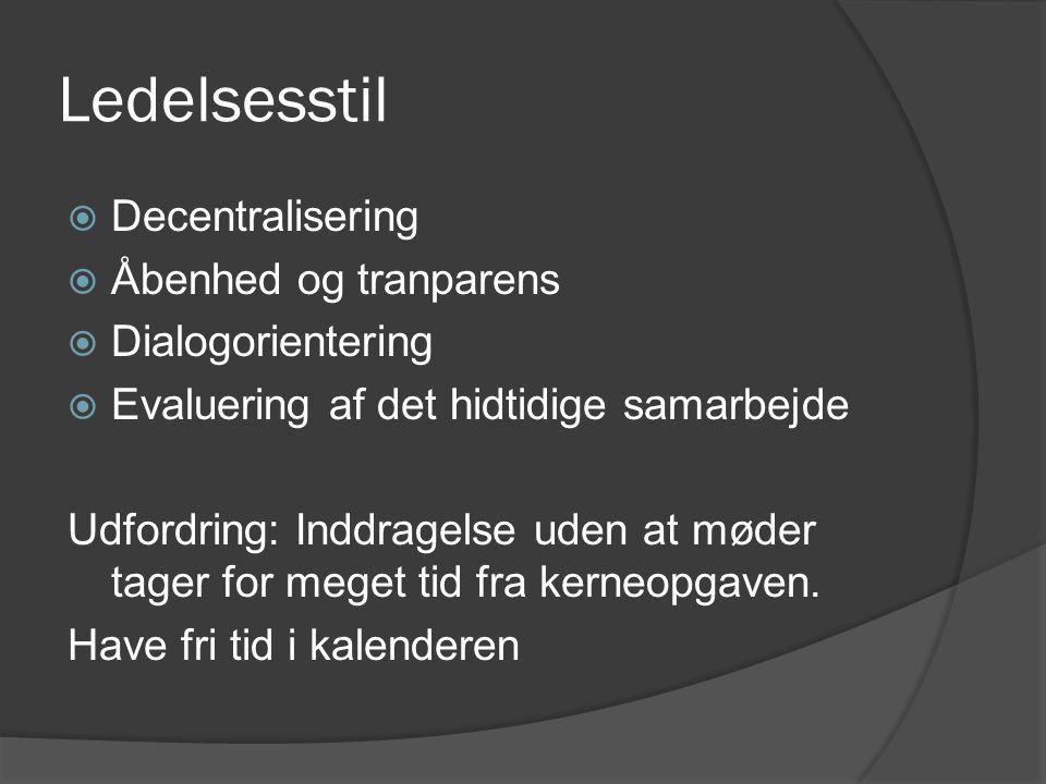 Ledelsesstil  Decentralisering  Åbenhed og tranparens  Dialogorientering  Evaluering af det hidtidige samarbejde Udfordring: Inddragelse uden at møder tager for meget tid fra kerneopgaven.