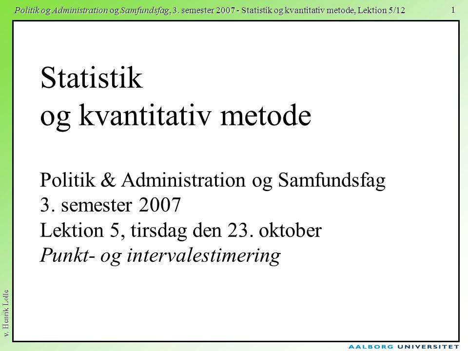 v. Henrik Lolle Politik og Administration og Samfundsfag, 3. semester 2007 - Statistik og kvantitativ metode, Lektion 5/12 1 Statistik og kvantitativ