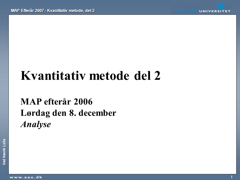 Ved Henrik Lolle MAP Efterår 2007 - Kvantitativ metode, del 2 32 Chi 2 -testen benytter antal forventede og observerede værdier i beregningerne Det forventede antal observationer i hver tabelcelle er det antal observationer, som man kunne forvente, hvis der var uafhængighed mellem variablene, og givet at de marginale fordelinger er som i tabellen.