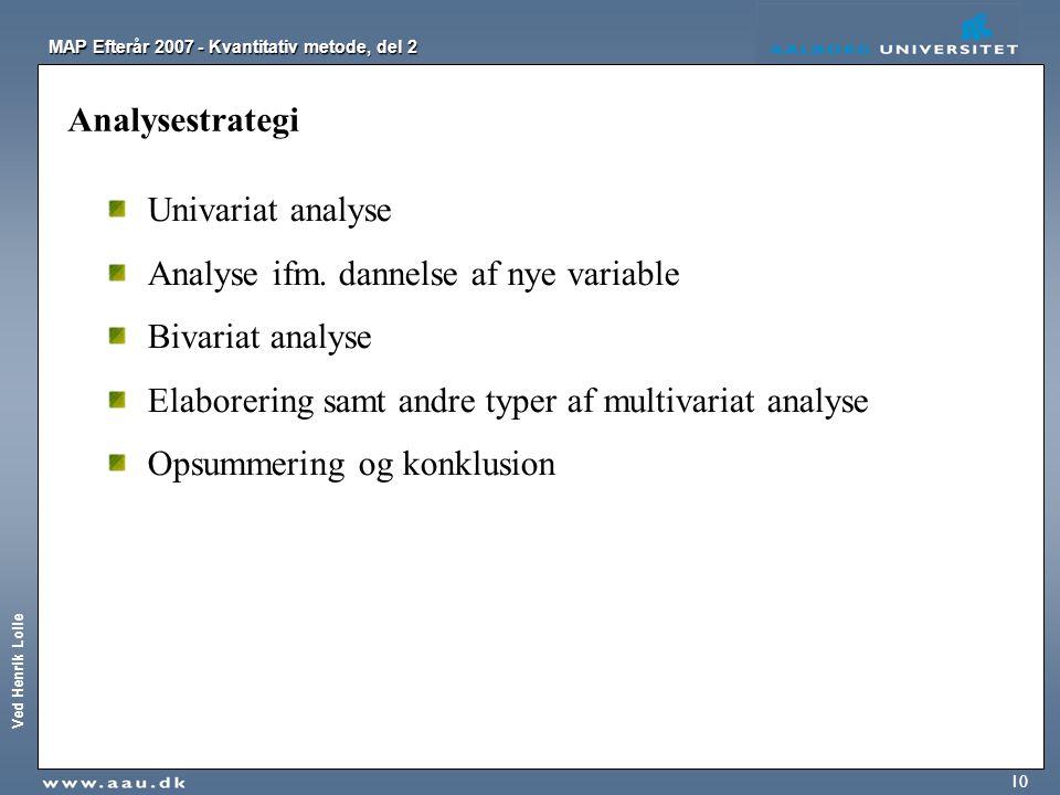 Ved Henrik Lolle MAP Efterår 2007 - Kvantitativ metode, del 2 10 Analysestrategi Univariat analyse Analyse ifm. dannelse af nye variable Bivariat anal