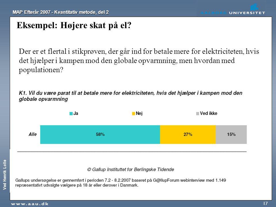 Ved Henrik Lolle MAP Efterår 2007 - Kvantitativ metode, del 2 17 Eksempel: Højere skat på el? Der er et flertal i stikprøven, der går ind for betale m