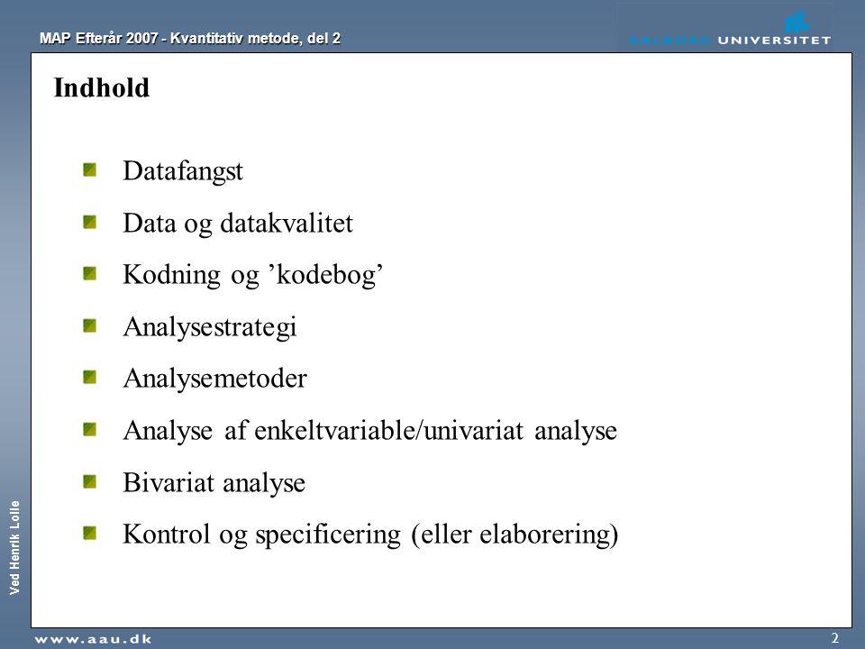 Ved Henrik Lolle MAP Efterår 2007 - Kvantitativ metode, del 2 2 Indhold Datafangst Data og datakvalitet Kodning og 'kodebog' Analysestrategi Analyseme