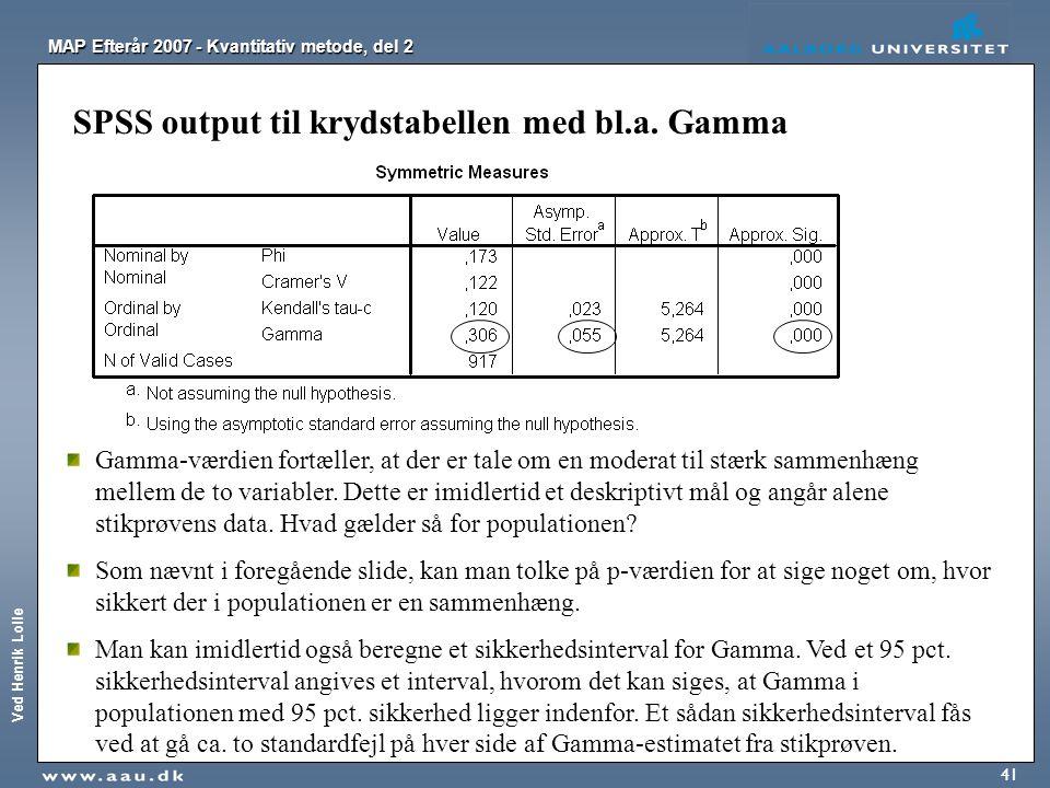 Ved Henrik Lolle MAP Efterår 2007 - Kvantitativ metode, del 2 41 SPSS output til krydstabellen med bl.a. Gamma Gamma-værdien fortæller, at der er tale