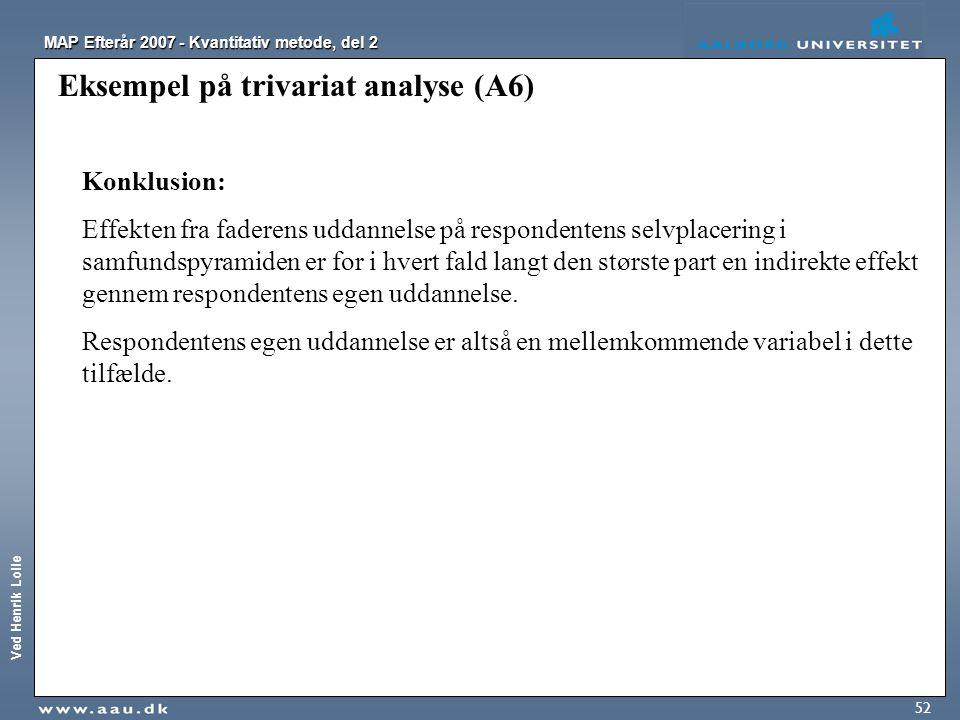 Ved Henrik Lolle MAP Efterår 2007 - Kvantitativ metode, del 2 52 Eksempel på trivariat analyse (A6) Konklusion: Effekten fra faderens uddannelse på re