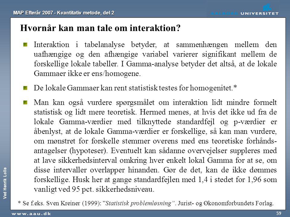 Ved Henrik Lolle MAP Efterår 2007 - Kvantitativ metode, del 2 59 Hvornår kan man tale om interaktion? Interaktion i tabelanalyse betyder, at sammenhæn