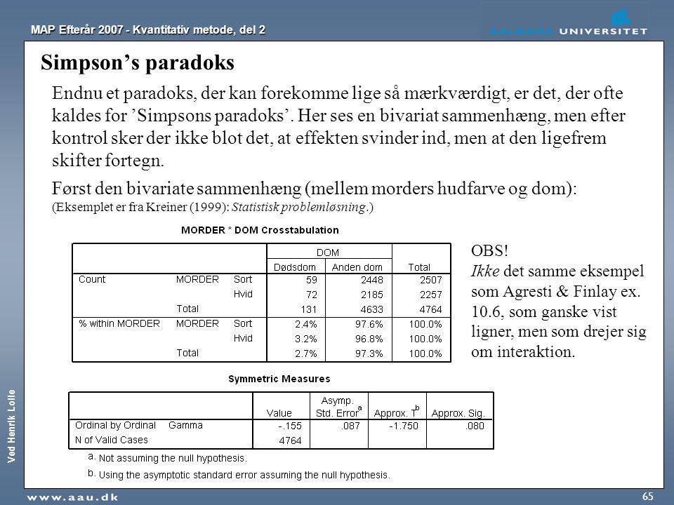 Ved Henrik Lolle MAP Efterår 2007 - Kvantitativ metode, del 2 65 Simpson's paradoks Endnu et paradoks, der kan forekomme lige så mærkværdigt, er det,
