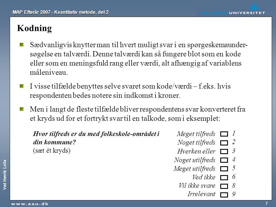Ved Henrik Lolle MAP Efterår 2007 - Kvantitativ metode, del 2 7 Kodning Sædvanligvis knytter man til hvert muligt svar i en spørgeskemaunder- søgelse