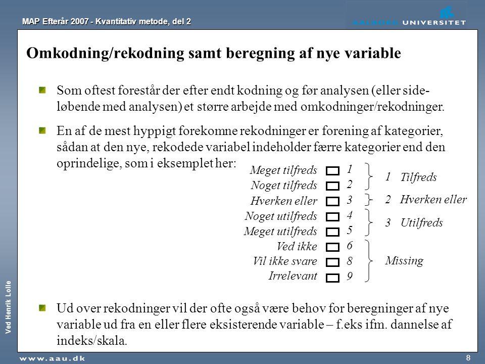 Ved Henrik Lolle MAP Efterår 2007 - Kvantitativ metode, del 2 8 Omkodning/rekodning samt beregning af nye variable Som oftest forestår der efter endt