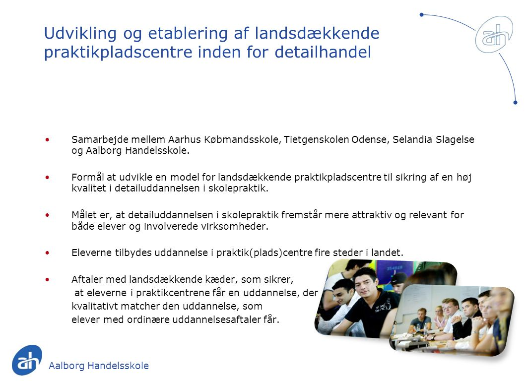 Udvikling og etablering af landsdækkende praktikpladscentre inden for detailhandel Samarbejde mellem Aarhus Købmandsskole, Tietgenskolen Odense, Selandia Slagelse og Aalborg Handelsskole.