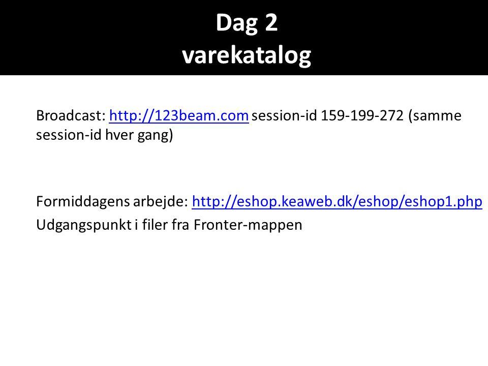 Dag 2 varekatalog Broadcast: http://123beam.com session-id 159-199-272 (samme session-id hver gang)http://123beam.com Formiddagens arbejde: http://eshop.keaweb.dk/eshop/eshop1.phphttp://eshop.keaweb.dk/eshop/eshop1.php Udgangspunkt i filer fra Fronter-mappen