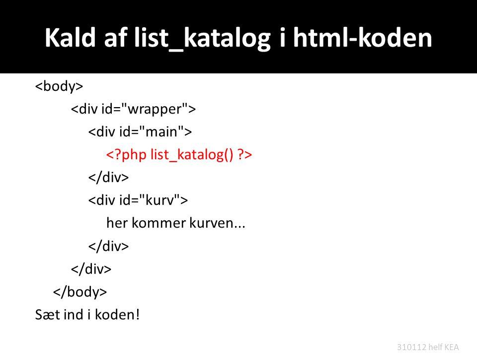 Kald af list_katalog i html-koden her kommer kurven... Sæt ind i koden! 310112 helf KEA