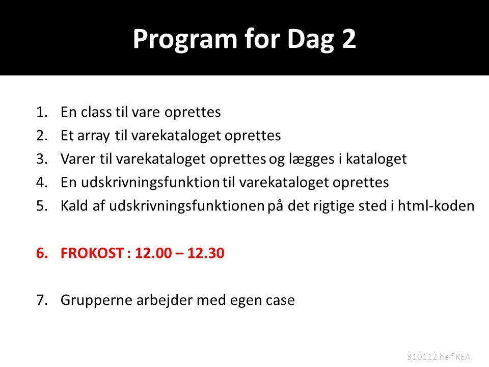 Program for Dag 2 1.En class til vare oprettes 2.Et array til varekataloget oprettes 3.Varer til varekataloget oprettes og lægges i kataloget 4.En udskrivningsfunktion til varekataloget oprettes 5.Kald af udskrivningsfunktionen på det rigtige sted i html-koden 6.FROKOST : 12.00 – 12.30 7.Grupperne arbejder med egen case 310112 helf KEA