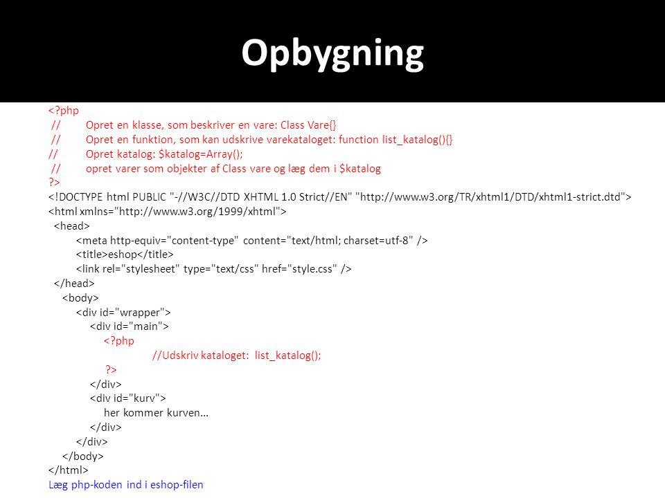 Opbygning < php //Opret en klasse, som beskriver en vare: Class Vare{} //Opret en funktion, som kan udskrive varekataloget: function list_katalog(){} //Opret katalog: $katalog=Array(); //opret varer som objekter af Class vare og læg dem i $katalog > eshop < php //Udskriv kataloget: list_katalog(); > her kommer kurven...