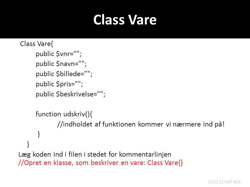 Class Vare Class Vare{ public $vnr= ; public $navn= ; public $billede= ; public $pris= ; public $beskrivelse= ; function udskriv(){ //indholdet af funktionen kommer vi nærmere ind på.