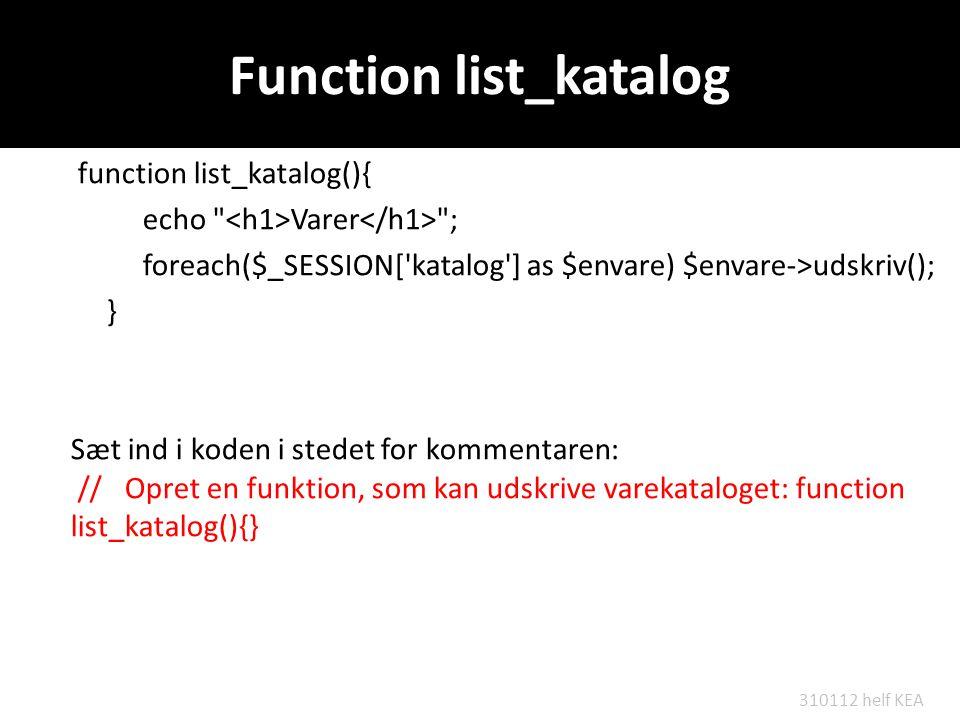 Function list_katalog function list_katalog(){ echo Varer ; foreach($_SESSION[ katalog ] as $envare) $envare->udskriv(); } Sæt ind i koden i stedet for kommentaren: //Opret en funktion, som kan udskrive varekataloget: function list_katalog(){} 310112 helf KEA
