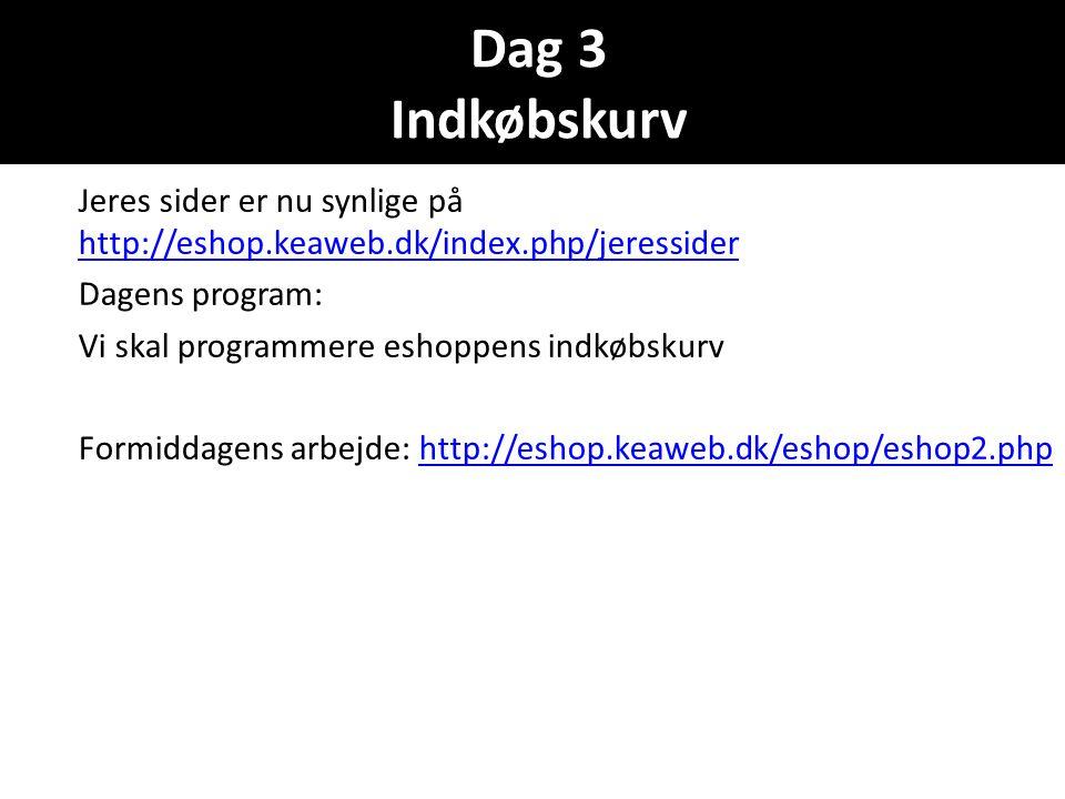 Dag 3 Indkøbskurv Jeres sider er nu synlige på http://eshop.keaweb.dk/index.php/jeressider http://eshop.keaweb.dk/index.php/jeressider Dagens program: Vi skal programmere eshoppens indkøbskurv Formiddagens arbejde: http://eshop.keaweb.dk/eshop/eshop2.phphttp://eshop.keaweb.dk/eshop/eshop2.php