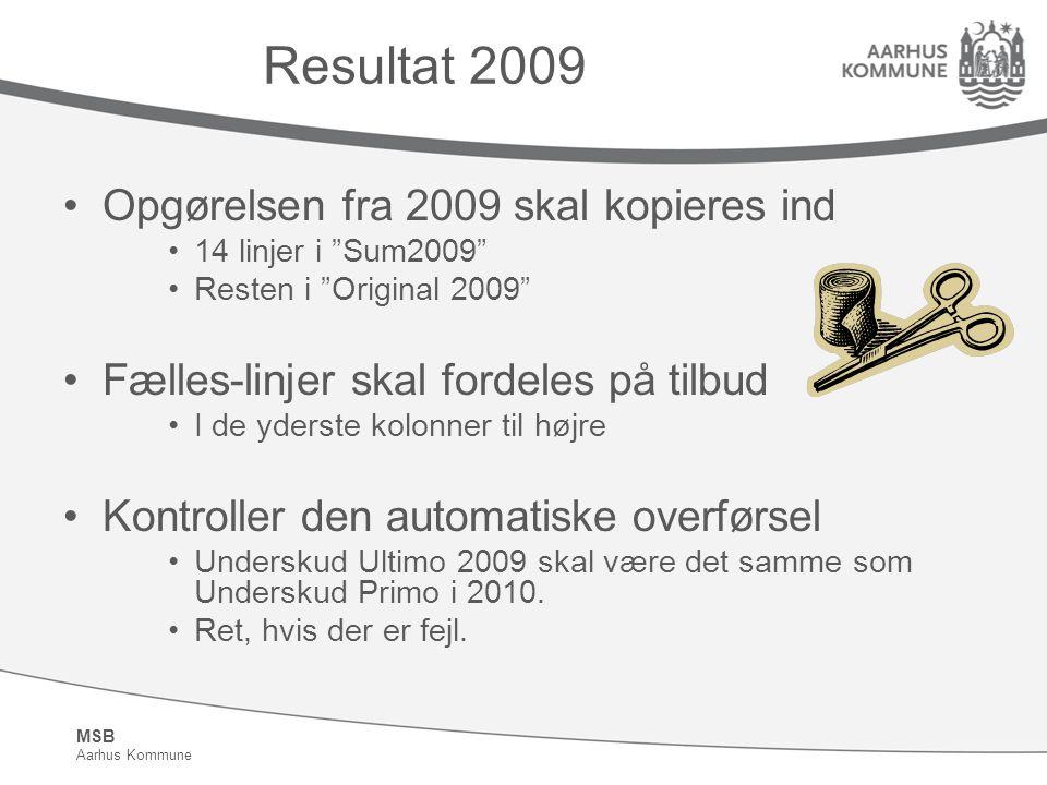 MSB Aarhus Kommune Resultat 2009 Opgørelsen fra 2009 skal kopieres ind 14 linjer i Sum2009 Resten i Original 2009 Fælles-linjer skal fordeles på tilbud I de yderste kolonner til højre Kontroller den automatiske overførsel Underskud Ultimo 2009 skal være det samme som Underskud Primo i 2010.