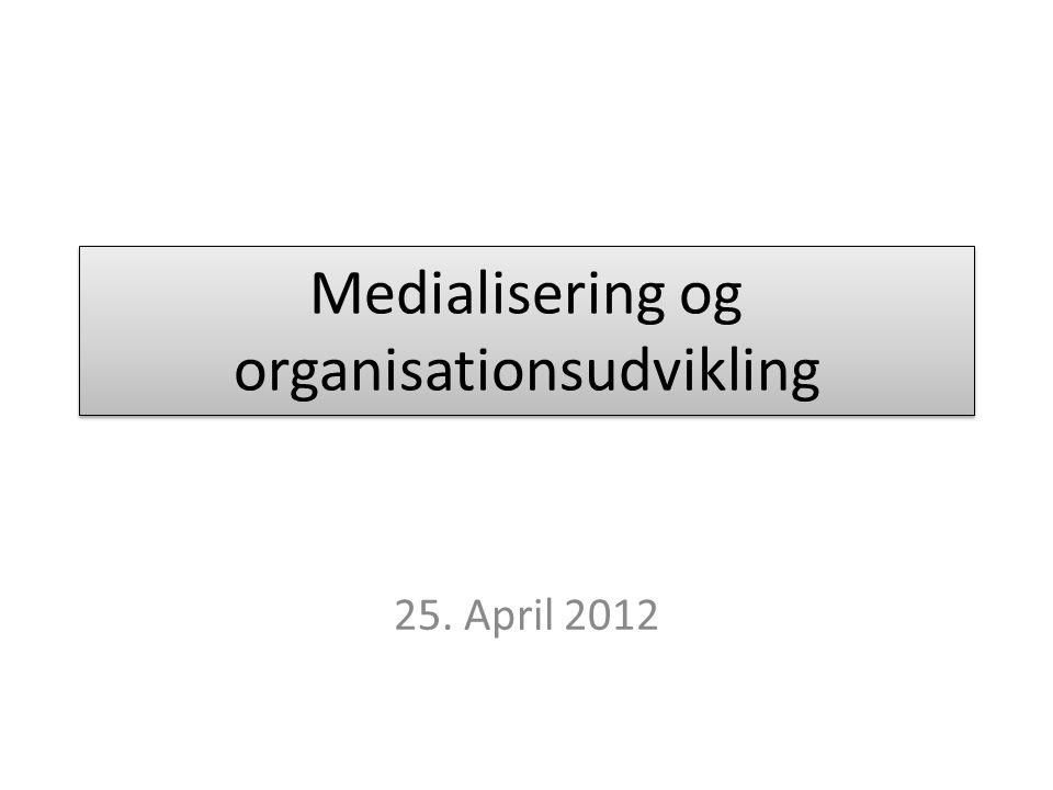 Medialisering og organisationsudvikling 25. April 2012