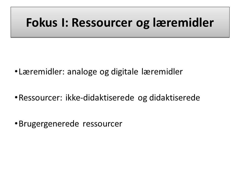 Fokus I: Ressourcer og læremidler Læremidler: analoge og digitale læremidler Ressourcer: ikke-didaktiserede og didaktiserede Brugergenerede ressourcer