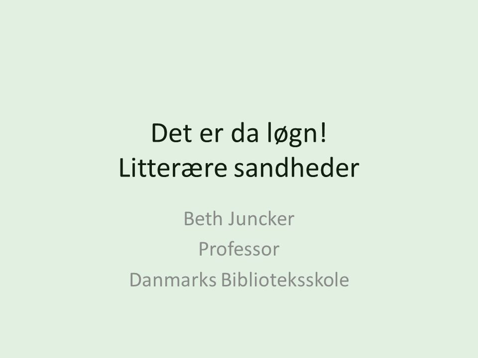Det er da løgn! Litterære sandheder Beth Juncker Professor Danmarks Biblioteksskole