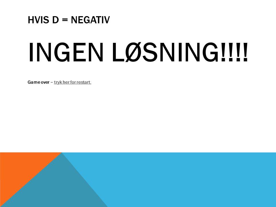 HVIS D = NEGATIV INGEN LØSNING!!!! Game over – tryk her for restart.tryk her for restart.