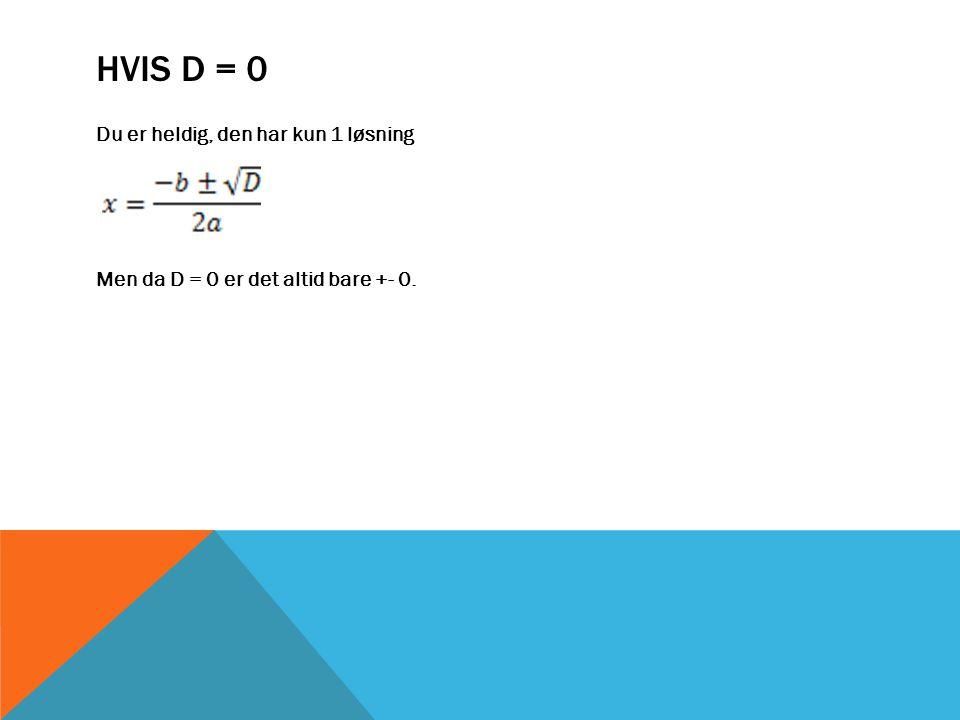 HVIS D = 0 Du er heldig, den har kun 1 løsning Men da D = 0 er det altid bare +- 0.