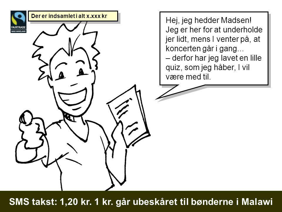 SMS takst: 1,20 kr. 1 kr. går ubeskåret til bønderne i Malawi Hej, jeg hedder Madsen.