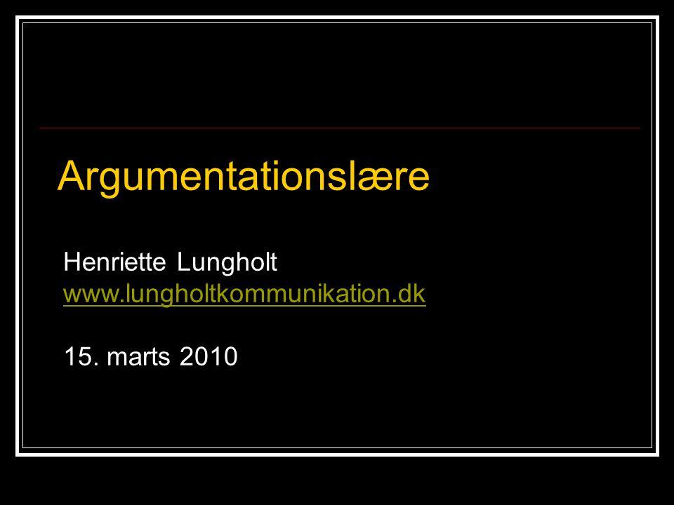 Henriette Lungholt www.lungholtkommunikation.dk 15. marts 2010 Argumentationslære