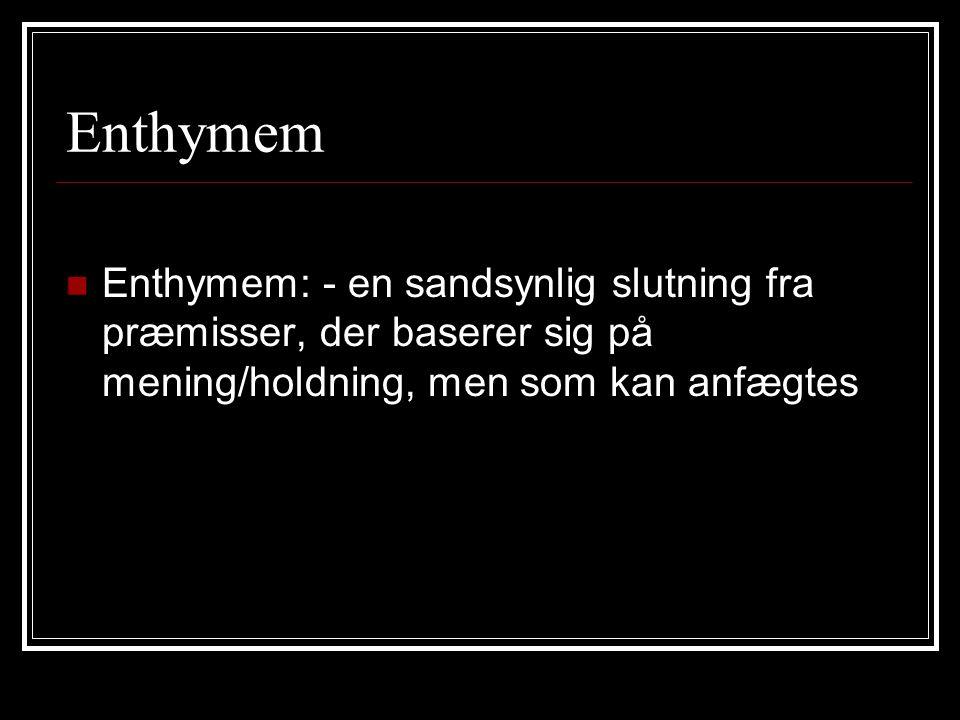Enthymem Enthymem: - en sandsynlig slutning fra præmisser, der baserer sig på mening/holdning, men som kan anfægtes