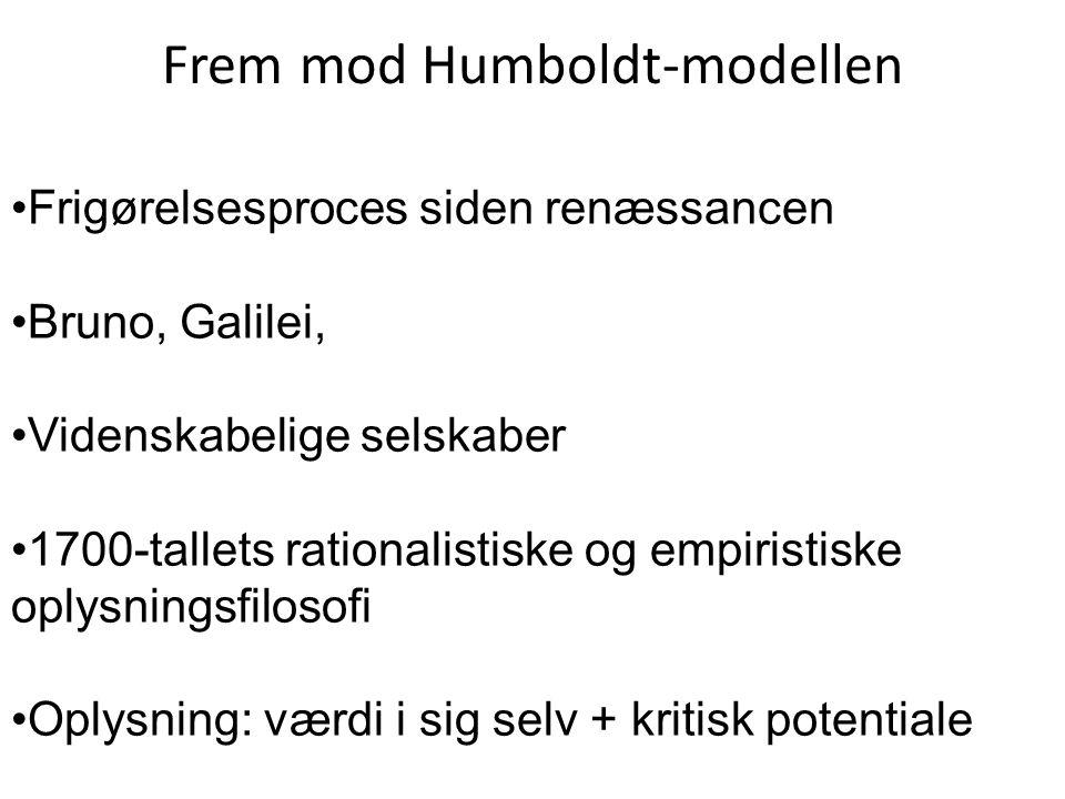 Frem mod Humboldt-modellen Frigørelsesproces siden renæssancen Bruno, Galilei, Videnskabelige selskaber 1700-tallets rationalistiske og empiristiske oplysningsfilosofi Oplysning: værdi i sig selv + kritisk potentiale