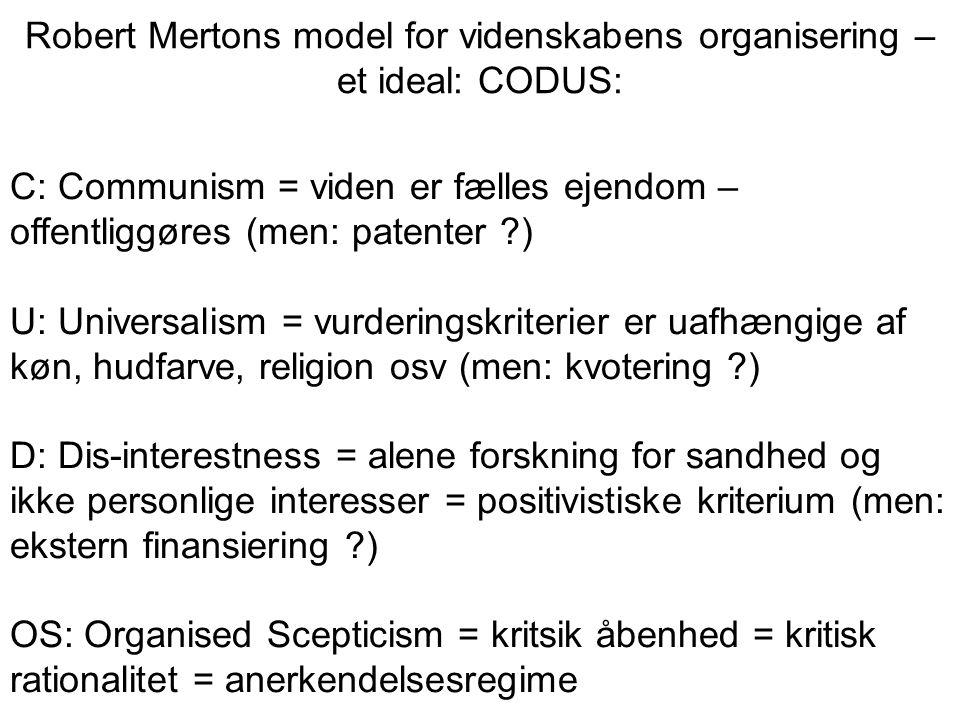 Robert Mertons model for videnskabens organisering – et ideal: CODUS: C: Communism = viden er fælles ejendom – offentliggøres (men: patenter ) U: Universalism = vurderingskriterier er uafhængige af køn, hudfarve, religion osv (men: kvotering ) D: Dis-interestness = alene forskning for sandhed og ikke personlige interesser = positivistiske kriterium (men: ekstern finansiering ) OS: Organised Scepticism = kritsik åbenhed = kritisk rationalitet = anerkendelsesregime