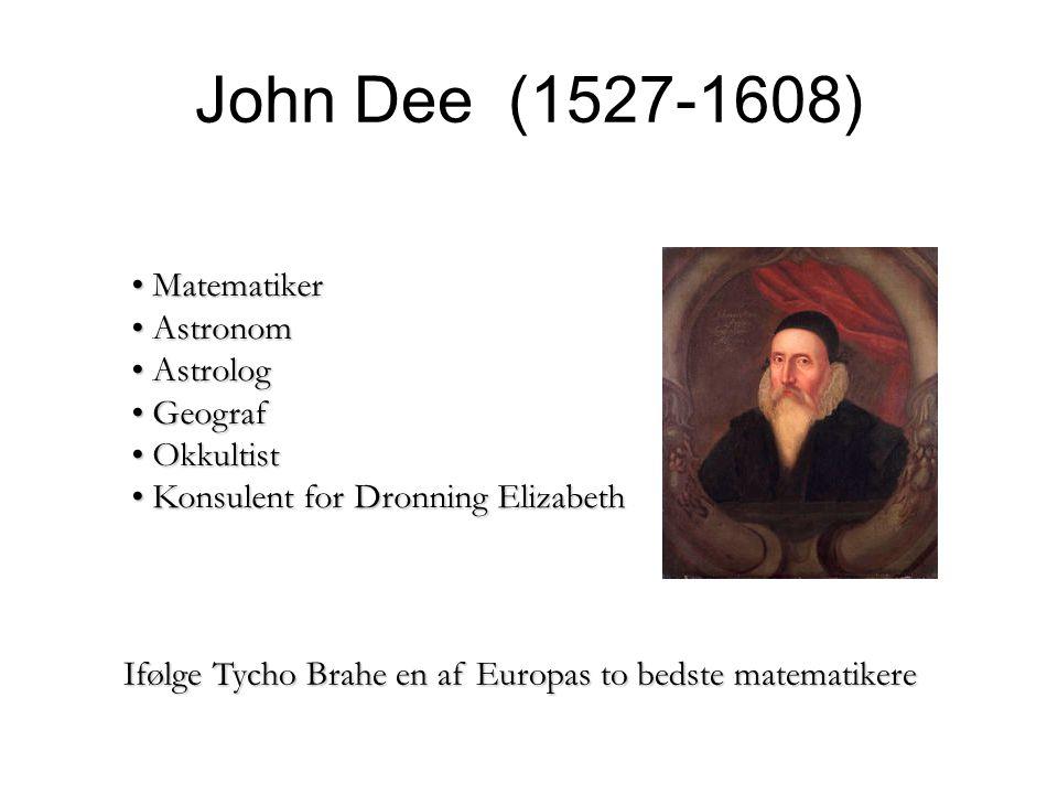 John Dee (1527-1608) Ifølge Tycho Brahe en af Europas to bedste matematikere Matematiker Matematiker Astronom Astronom Astrolog Astrolog Geograf Geograf Okkultist Okkultist Konsulent for Dronning Elizabeth Konsulent for Dronning Elizabeth