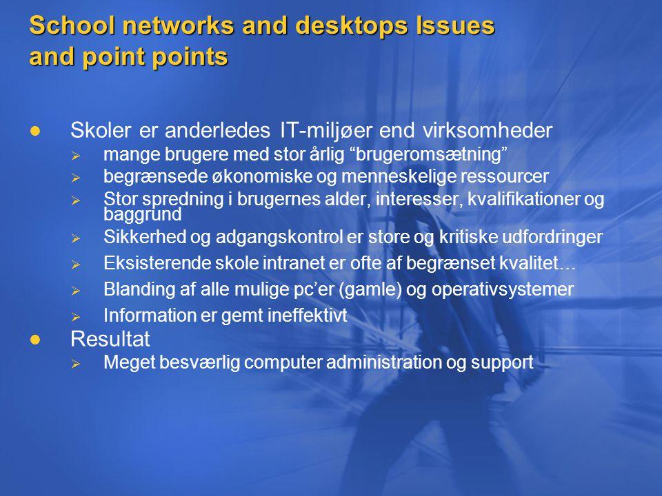 School networks and desktops Issues and point points Skoler er anderledes IT-miljøer end virksomheder   mange brugere med stor årlig brugeromsætning   begrænsede økonomiske og menneskelige ressourcer   Stor spredning i brugernes alder, interesser, kvalifikationer og baggrund   Sikkerhed og adgangskontrol er store og kritiske udfordringer   Eksisterende skole intranet er ofte af begrænset kvalitet…   Blanding af alle mulige pc'er (gamle) og operativsystemer   Information er gemt ineffektivt Resultat   Meget besværlig computer administration og support