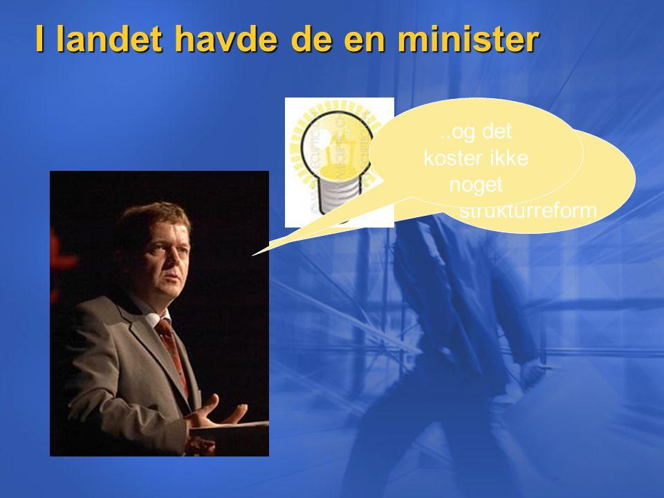 I landet havde de en minister Lav os lave en strukturreform..og det koster ikke noget