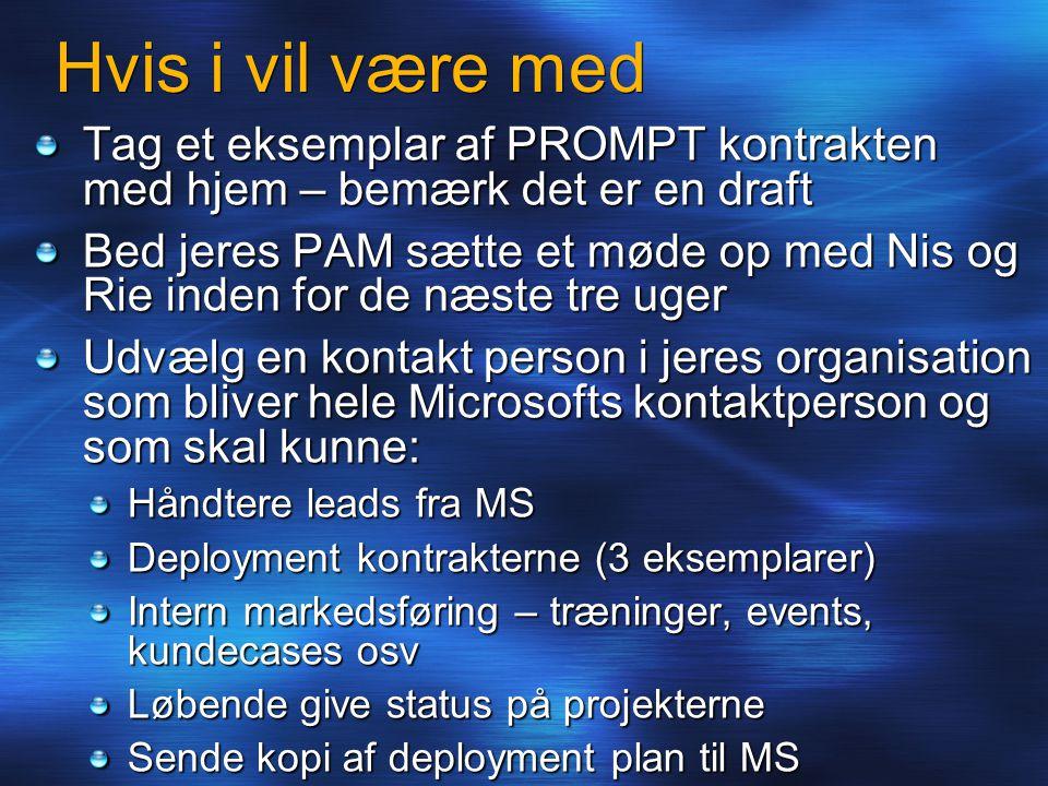 Hvis i vil være med Tag et eksemplar af PROMPT kontrakten med hjem – bemærk det er en draft Bed jeres PAM sætte et møde op med Nis og Rie inden for de næste tre uger Udvælg en kontakt person i jeres organisation som bliver hele Microsofts kontaktperson og som skal kunne: Håndtere leads fra MS Deployment kontrakterne (3 eksemplarer) Intern markedsføring – træninger, events, kundecases osv Løbende give status på projekterne Sende kopi af deployment plan til MS