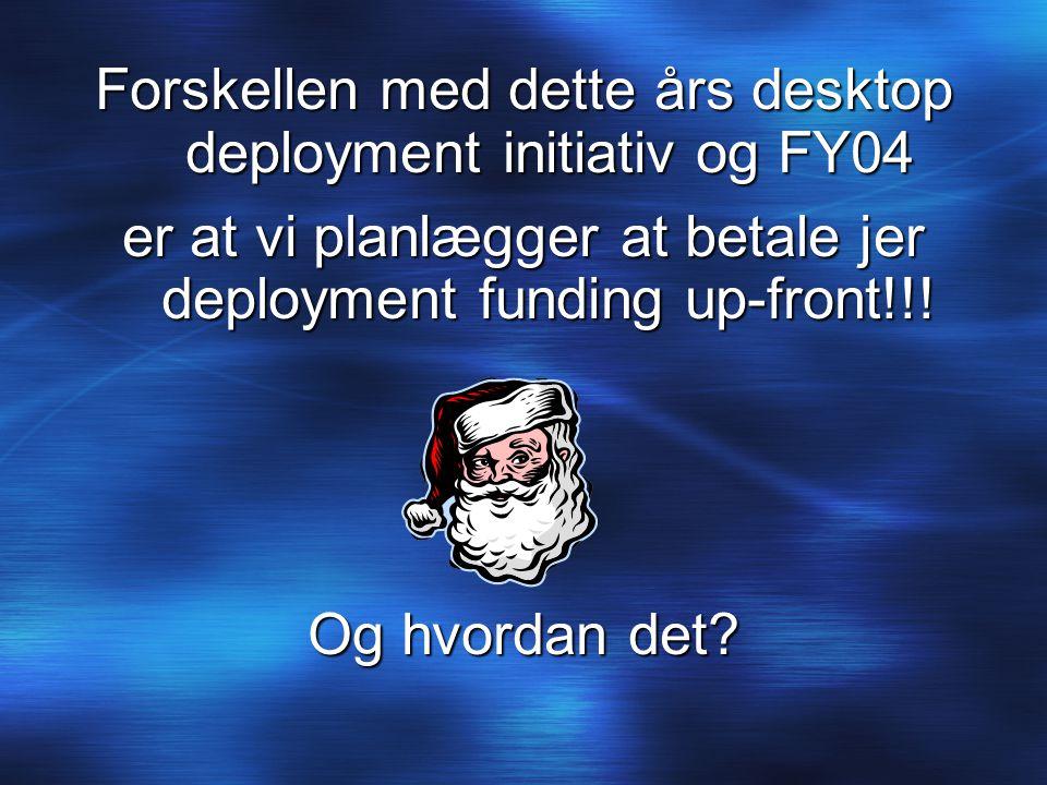 Forskellen med dette års desktop deployment initiativ og FY04 er at vi planlægger at betale jer deployment funding up-front!!.