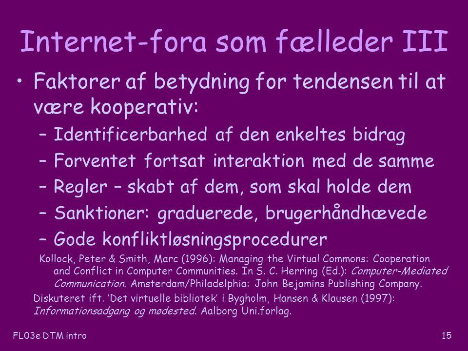 FL03e DTM intro15 Internet-fora som fælleder III Faktorer af betydning for tendensen til at være kooperativ: –Identificerbarhed af den enkeltes bidrag –Forventet fortsat interaktion med de samme –Regler – skabt af dem, som skal holde dem –Sanktioner: graduerede, brugerhåndhævede –Gode konfliktløsningsprocedurer Kollock, Peter & Smith, Marc (1996): Managing the Virtual Commons: Cooperation and Conflict in Computer Communities.