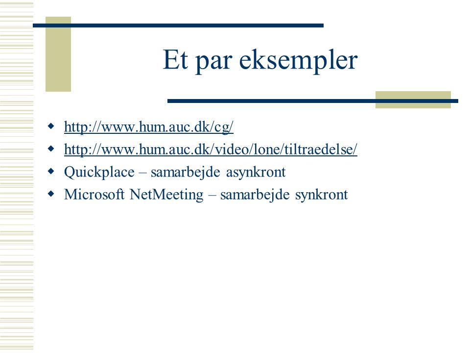 Et par eksempler  http://www.hum.auc.dk/cg/ http://www.hum.auc.dk/cg/  http://www.hum.auc.dk/video/lone/tiltraedelse/ http://www.hum.auc.dk/video/lone/tiltraedelse/  Quickplace – samarbejde asynkront  Microsoft NetMeeting – samarbejde synkront