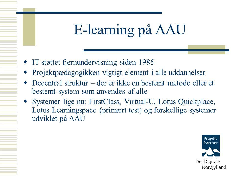 E-learning på AAU  IT støttet fjernundervisning siden 1985  Projektpædagogikken vigtigt element i alle uddannelser  Decentral struktur – der er ikke en bestemt metode eller et bestemt system som anvendes af alle  Systemer lige nu: FirstClass, Virtual-U, Lotus Quickplace, Lotus Learningspace (primært test) og forskellige systemer udviklet på AAU