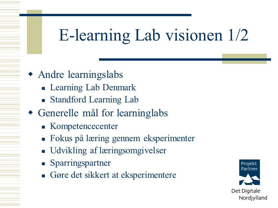 E-learning Lab visionen 1/2  Andre learningslabs Learning Lab Denmark Standford Learning Lab  Generelle mål for learninglabs Kompetencecenter Fokus på læring gennem eksperimenter Udvikling af læringsomgivelser Sparringspartner Gøre det sikkert at eksperimentere