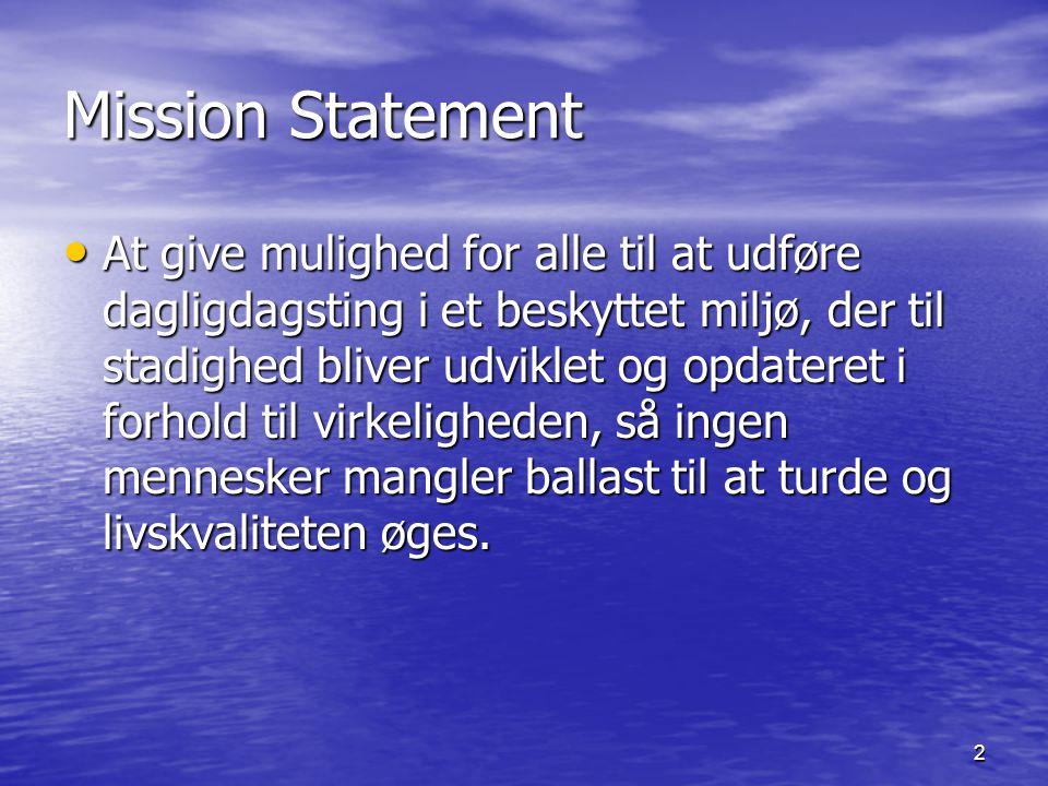 2 Mission Statement At give mulighed for alle til at udføre dagligdagsting i et beskyttet miljø, der til stadighed bliver udviklet og opdateret i forhold til virkeligheden, så ingen mennesker mangler ballast til at turde og livskvaliteten øges.